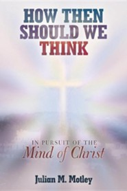 How Then Should We Think: In Pursuit of the Mind of Christ  -     By: Julian M. Motley