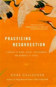 Practicing Resurrection: A Memoir of Work, Doubt, Discernment, and Moments of Grace  -     By: Nora Gallagher