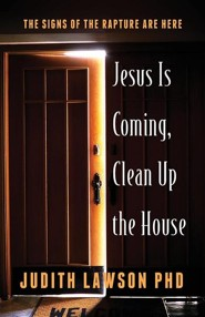 Jesus Is Coming, Clean Up the House: The Signs of the Rapture Are Here  -     By: Judith Lawson