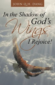 In the Shadow of God's Wings I Rejoice!  -     By: John Q.H. Dang