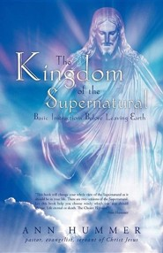 The Kingdom of the Supernatural: Basic Instructions Before Leaving Earth  -     By: Ann Hummer
