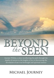 Beyond the Seen: Journey Within, a Story Recollecting the Path Through the Depths of Sorrow to the Heights of Joy in Discovering the Re  -     By: Michael Journey