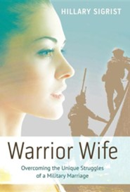 Warrior Wife: Overcoming the Unique Struggles of a Military Marriage  -     By: Hillary Sigrist