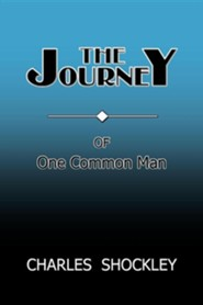 The Journey of One Common Man  -     By: Charles Shockley