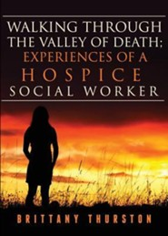 Walking Through the Valley of Death; Experiences of a Hospice Social Worker  -     By: Brittany Thurston
