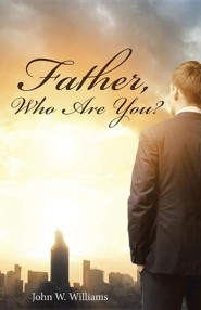 Father, Who Are You?  -     By: Angela Williams