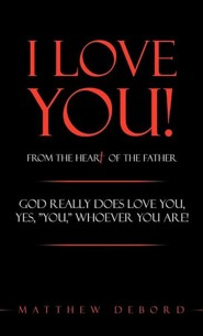 I Love You! from the Heart of the Father: God Really Does Love You, Yes, You, Whoever You Are!  -     By: Matthew DeBord