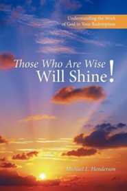 Those Who Are Wise Will Shine!: Understanding the Work of God in Your Redemption  -     By: Michael L. Henderson