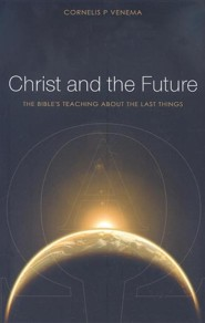 Christ and the Future: The Bible's Teaching About the Last Things  -     By: Cornelis P. Venema