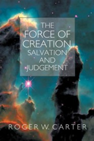 The Force of Creation, Salvation and Judgement  -     By: Roger W. Carter