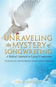 Unraveling the Mystery of Songwriting  -     By: Philip W. Mshelia