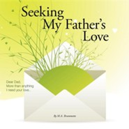Seeking My Father's Love: Dear Dad, More Than Anything I Need Your Love...  -     By: M.A. Brummette