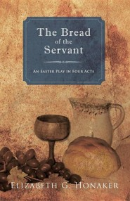 The Bread of the Servant: An Easter Play in Four Acts  -     By: Elizabeth G. Honaker