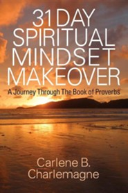 31 Day Spiritual Mindset Makeover: A Journey Through the Book of Proverbs  -     By: Carlene B. Charlemagne