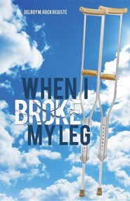 When I Broke My Leg  -     By: Delroy M. Rock Registe