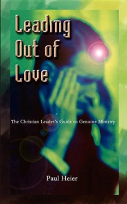Leading Out of Love: A Christian Leader's Guide to Genuine Ministry to Genuine Ministry  -     By: Paul Heier