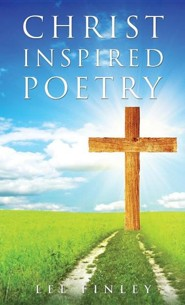 Christ Inspired Poetry  -     By: Lee Finley