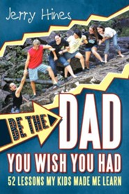 Be the Dad You Wish You Had!: 52 Lessons My Kids Made Me Learn  -     By: Jerry Hines