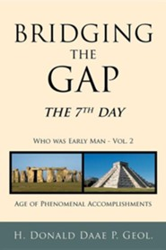 Bridging the Gap: The 7th Day Who Was Early Man Vol. 2 Age of Phenomenal Accomplishments  -     By: H. Donald Daae P. Geol