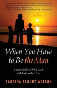 When You Have to Be the Man: Single Mothers Who Lead with God as the Head  -     By: Sabrina Blount Watson