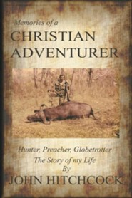 Memories of a Christian Adventurer: Hunter, Preacher, Globetrotter  -     By: John Hitchcock