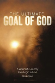 The Ultimate Goal of God: A Wonderful Journey from Logic to Love  -     By: Wade Travis