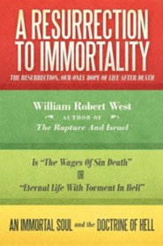 A Resurrection to Immortality: The Resurrection, Our Only Hope of Life After Death  -     By: William West