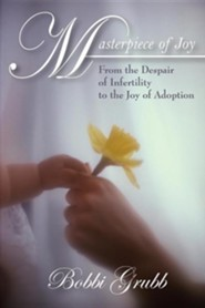 Masterpiece of Joy: From the Despair of Infertility to the Joy of Adoption  -     By: Bobbi Grubb
