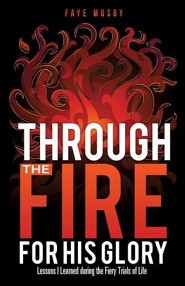 Through the Fire for His Glory  -     By: Faye Mosby