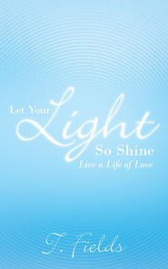 Let Your Light So Shine: Live a Life of Love  -     By: T. Fields