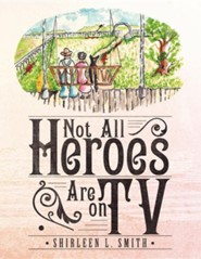 Not All Heroes Are on TV  -     By: Shirleen L. Smith