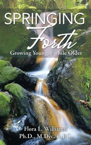 Springing Forth: Growing Younger While Older  -     By: Flora Williams