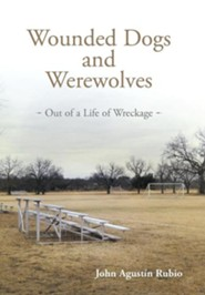 Wounded Dogs and Werewolves: Out of a Life of Wreckage  -     By: John Agust Rubio