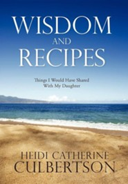 Wisdom and Recipes: Things I Would Have Shared with My Daughter  -     By: Heidi Catherine Culbertson