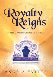 Royalty Reigns: In the Grand Scheme of Things  -     By: Angela Yvette