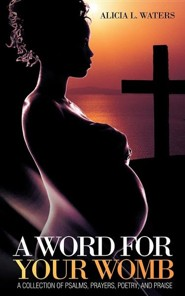 A Word for Your Womb: A Collection of Psalms, Prayers, Poetry, and Praise  -     By: Alicia L. Waters