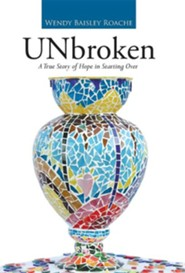 Unbroken: A True Story of Hope in Starting Over  -     By: Wendy Baisley Roache