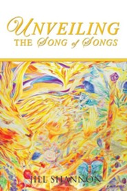 Unveiling the Song of Songs  -     By: Jill Shannon