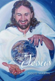 The Indispensable Jesus: Our Desperate World in His Dependable Hands  -     By: Doug Martin