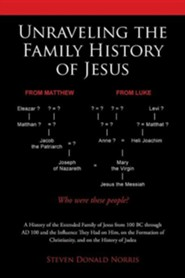 Unraveling the Family History of Jesus: A History of the Extended Family of Jesus from 100 BC Through Ad 100 and the Influence They Had on Him, on the  -     By: Steven Donald Norris
