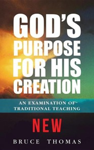 God's Purpose for His Creation: An Examination of Traditional Teaching  -     By: Bruce Thomas