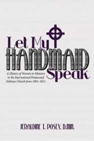 Let My Handmaid Speak: A History of Women in Ministry in the International Pentecostal Holiness Church from 1901-2011  -     By: Jeraldine T. Posey
