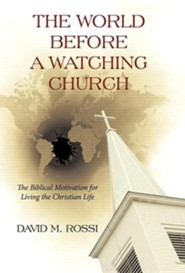 The World Before a Watching Church: The Biblical Motivation for Living the Christian Life  -     By: David M. Rossi