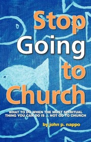 Stop Going to Church: What to Do When the Most Spiritual Thing You Can Do Is ... Not Go to Church  -     By: John P. Nappo