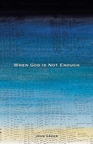 When God Is Not Enough  -     By: John Greer