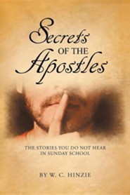 Secrets of the Apostles: The Stories You Do Not Hear in Sunday School  -     By: W.C. Hinzie