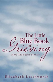 The Little Blue Book of Grieving: More Than Just Stories  -     By: Elizabeth Letchworth