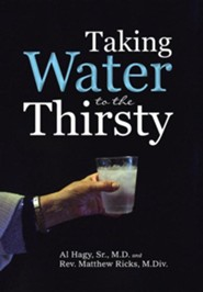 Taking Water to the Thirsty  -     By: Al Hagy Sr., M.D., Rev. Matthew Ricks M.Div.