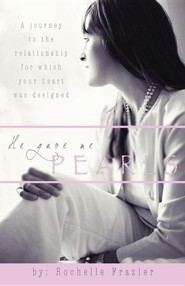 He Gave Me Pearls: A Journey to the Relationship for Which Your Heart Was Designed  -     By: Rochelle Frazier
