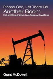 Please God, Let There Be Another Boom: Faith and Hope at Work in Lean Times and Good Times  -     By: Grant McDowell